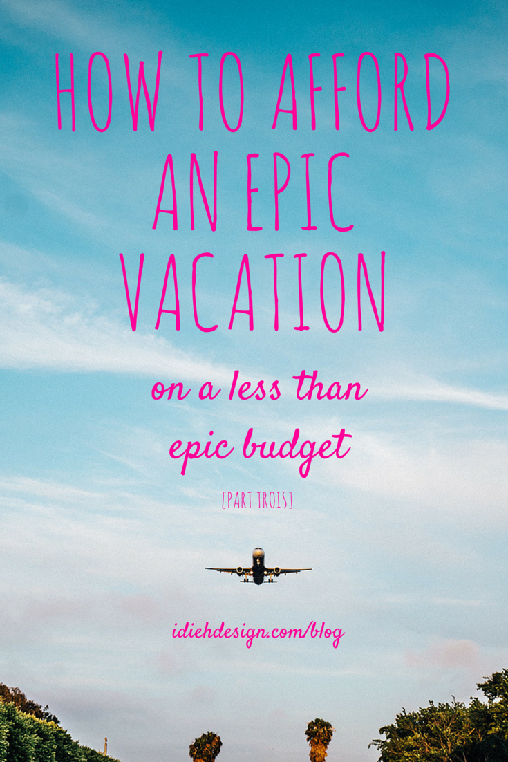 HOW TO AFFORD AN EPIC VACATION - Part trois