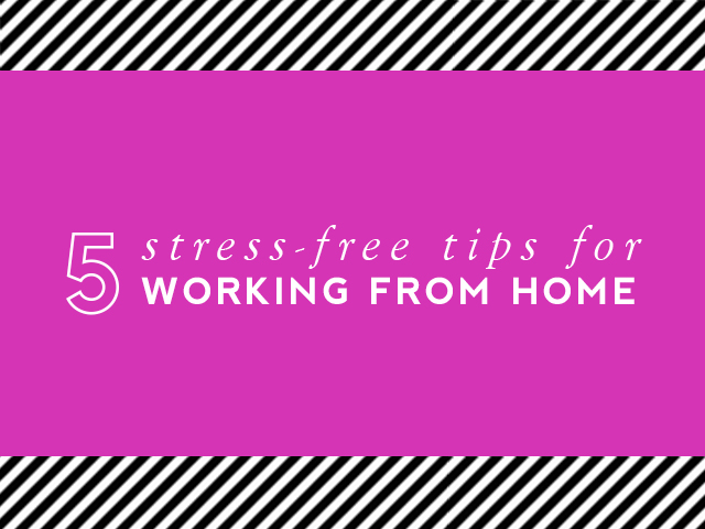 5 Stress-Free Tips For Working From Home