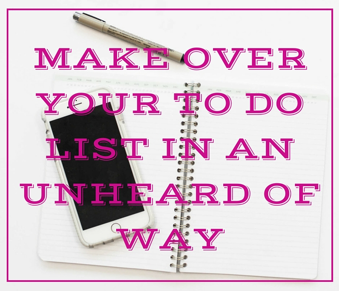 Make Over Your To Do List in An Unheard of Way