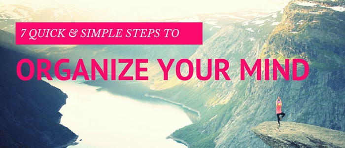 7 Quick & Simple Steps to Organize Your Mind